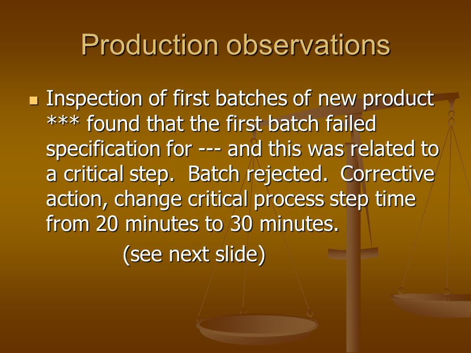 Production observations Inspection of first batches of new product *** found that the first batch failed specification for --- and this was related to
