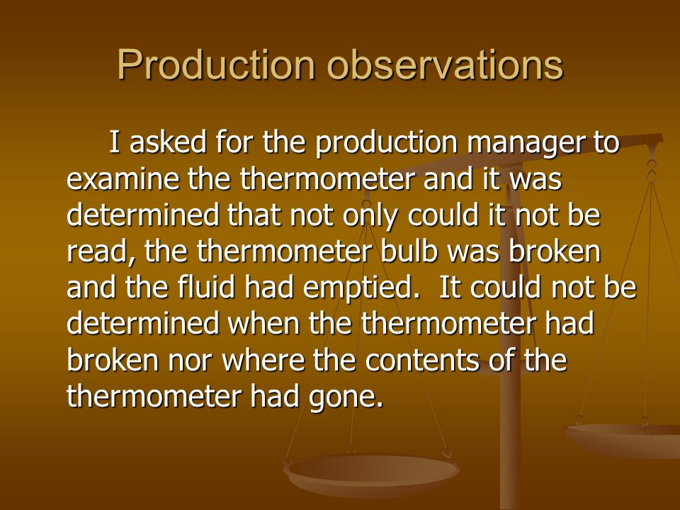 Production observations I asked for the production manager to examine the thermometer and it was determined that not only could it not be read, the th