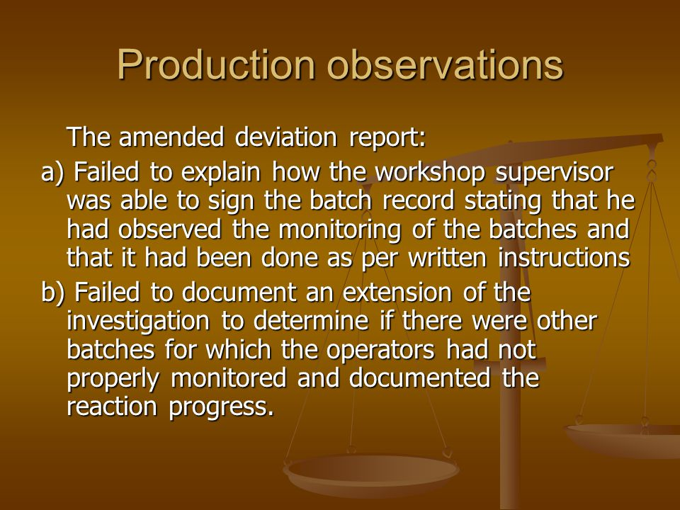 Production observations The amended deviation report: a) Failed to explain how the workshop supervisor was able to sign the batch record stating that