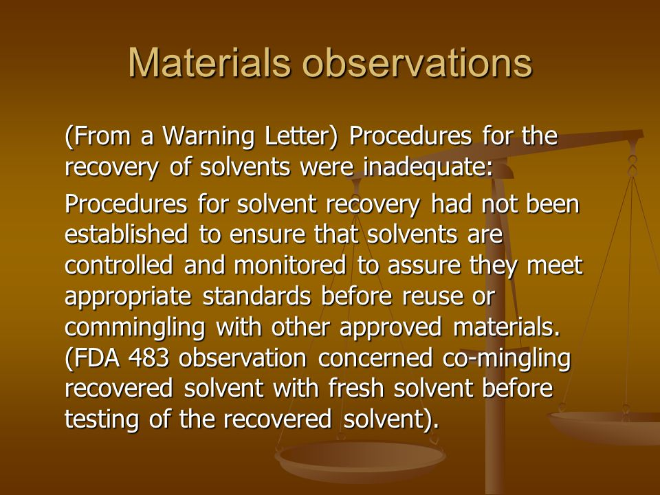 Materials observations (From a Warning Letter) Procedures for the recovery of solvents were inadequate: Procedures for solvent recovery had not been e