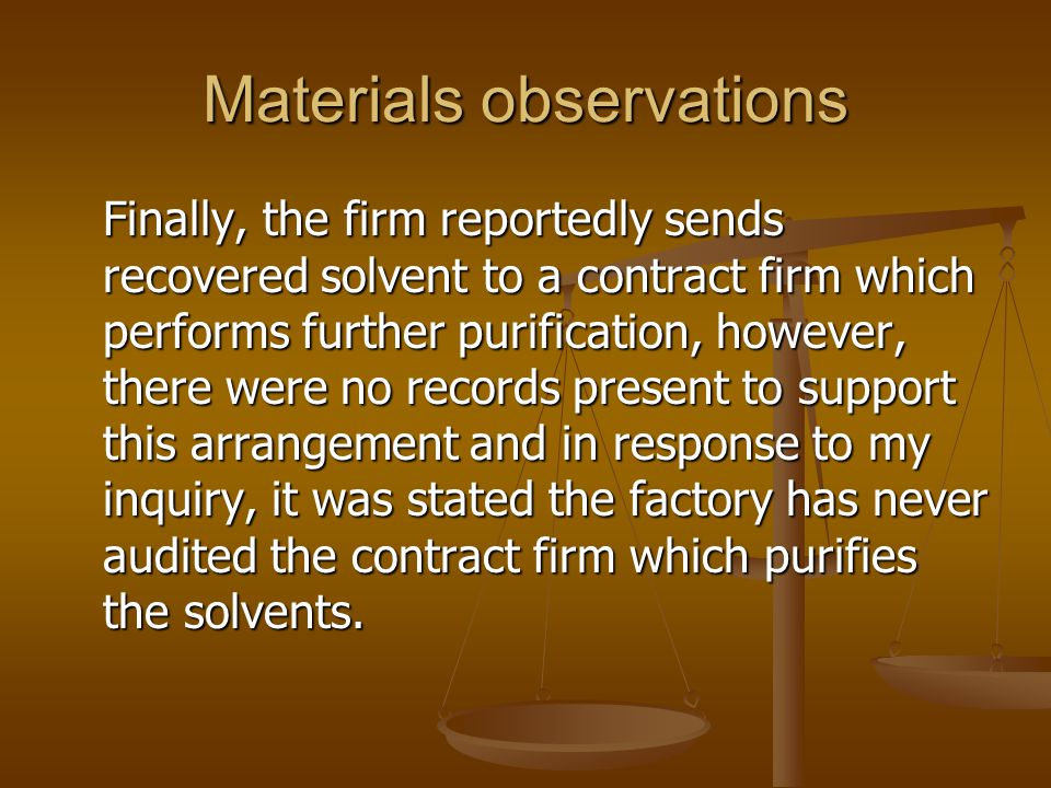 Materials observations Finally, the firm reportedly sends recovered solvent to a contract firm which performs further purification, however, there wer