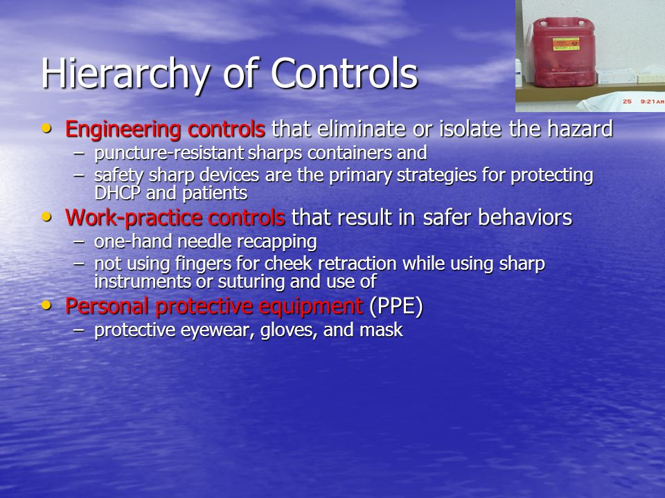 Hierarchy of Controls Engineering controls that eliminate or isolate the hazard Engineering controls that eliminate or isolate the hazard –puncture-re