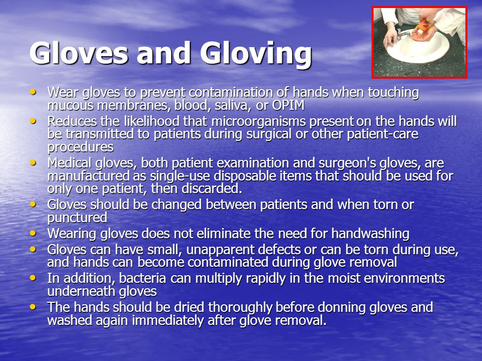 Gloves and Gloving Wear gloves to prevent contamination of hands when touching mucous membranes, blood, saliva, or OPIM Wear gloves to prevent contami
