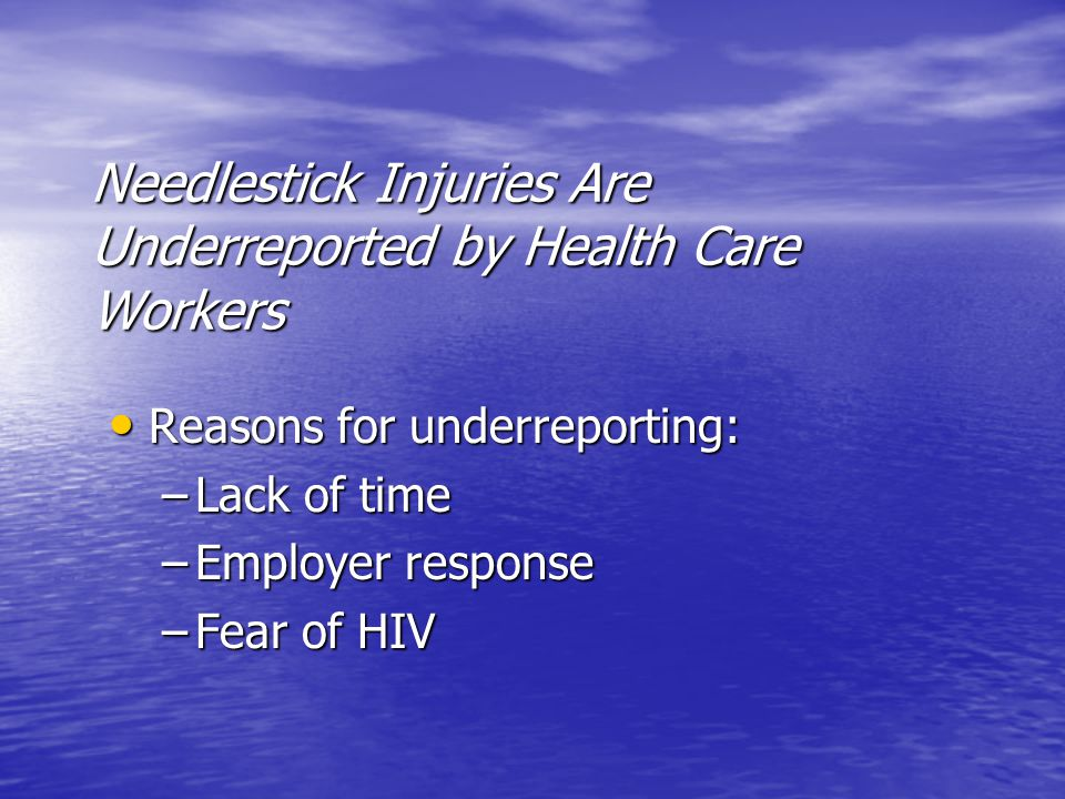 Needlestick Injuries Are Underreported by Health Care Workers Reasons for underreporting: Reasons for underreporting: –Lack of time –Employer response