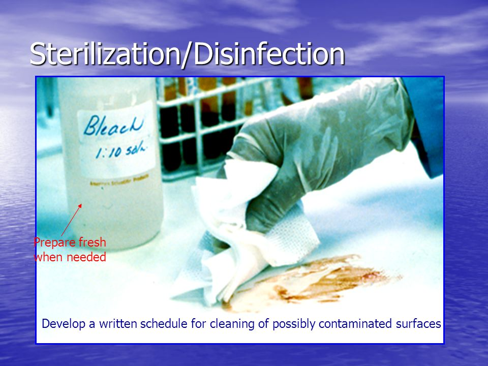 Sterilization/Disinfection Develop a written schedule for cleaning of possibly contaminated surfaces Prepare fresh when needed