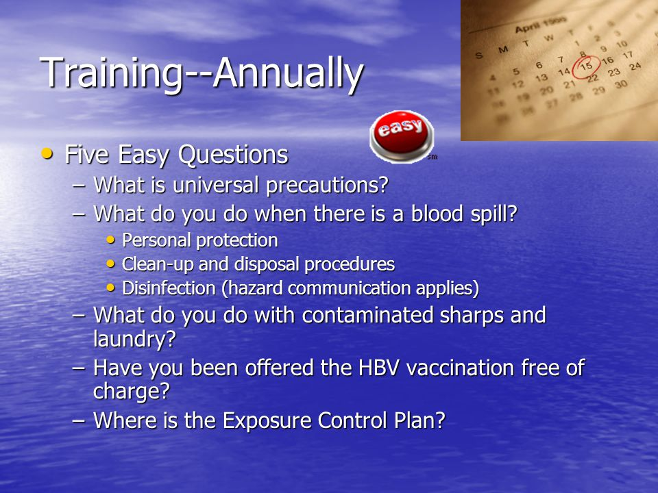 Training--Annually Five Easy Questions Five Easy Questions –What is universal precautions? –What do you do when there is a blood spill? Personal prote