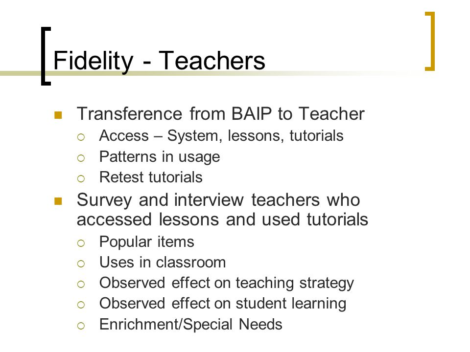 Fidelity - Teachers Transference from BAIP to Teacher  Access – System, lessons, tutorials  Patterns in usage  Retest tutorials Survey and interview teachers who accessed lessons and used tutorials  Popular items  Uses in classroom  Observed effect on teaching strategy  Observed effect on student learning  Enrichment/Special Needs