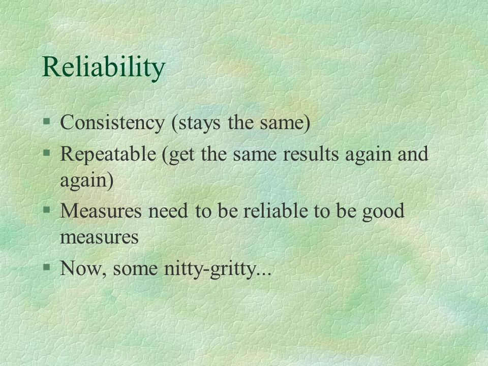 Reliability §Consistency (stays the same) §Repeatable (get the same results again and again) §Measures need to be reliable to be good measures §Now, some nitty-gritty...
