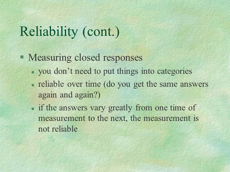Reliability (cont.) §Measuring closed responses l you don't need to put things into categories l reliable over time (do you get the same answers again