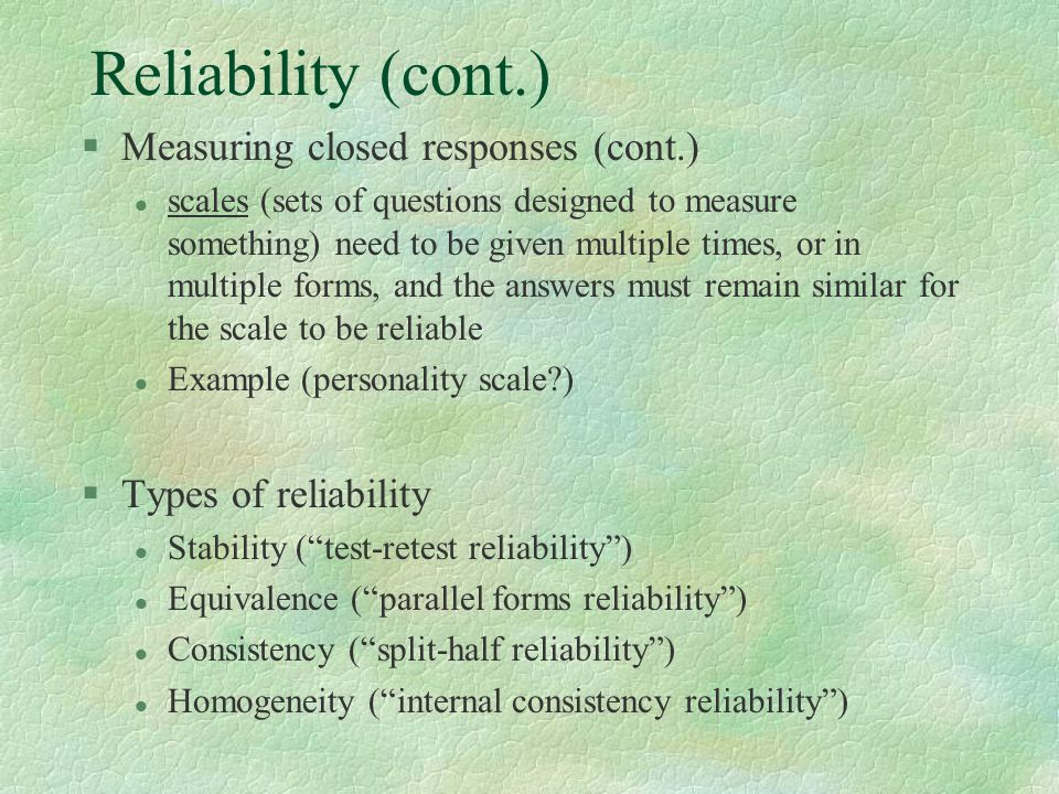 Reliability (cont.) §Measuring closed responses (cont.) l scales (sets of questions designed to measure something) need to be given multiple times, or in multiple forms, and the answers must remain similar for the scale to be reliable l Example (personality scale?) §Types of reliability l Stability ( test-retest reliability ) l Equivalence ( parallel forms reliability ) l Consistency ( split-half reliability ) l Homogeneity ( internal consistency reliability )