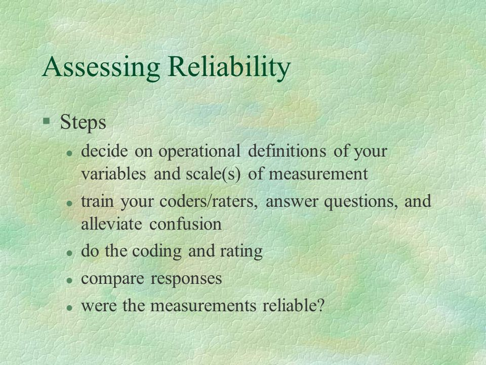 Assessing Reliability §Steps l decide on operational definitions of your variables and scale(s) of measurement l train your coders/raters, answer questions, and alleviate confusion l do the coding and rating l compare responses l were the measurements reliable?
