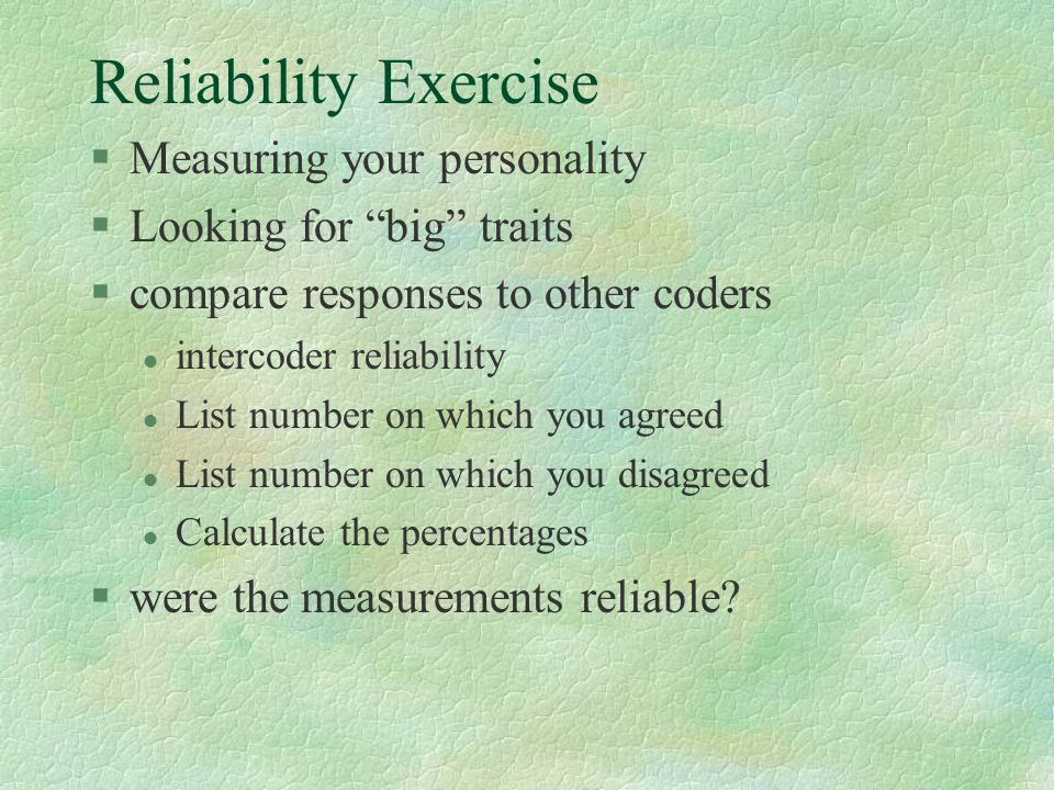 Reliability Exercise §Measuring your personality §Looking for big traits §compare responses to other coders l intercoder reliability l List number on which you agreed l List number on which you disagreed l Calculate the percentages §were the measurements reliable?