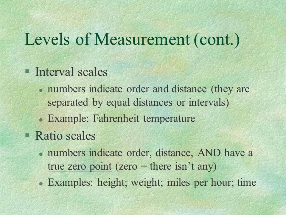 Levels of Measurement (cont.) §Interval scales l numbers indicate order and distance (they are separated by equal distances or intervals) l Example: Fahrenheit temperature §Ratio scales l numbers indicate order, distance, AND have a true zero point (zero = there isn't any) l Examples: height; weight; miles per hour; time