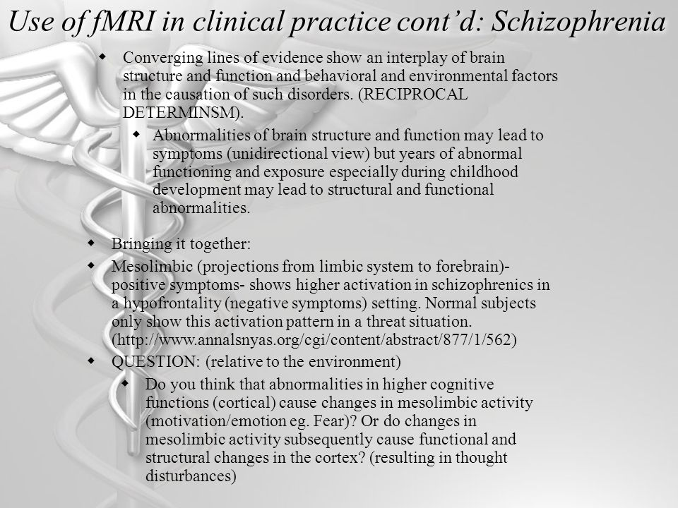 Use of fMRI in clinical practice cont'd: Schizophrenia  Converging lines of evidence show an interplay of brain structure and function and behavioral and environmental factors in the causation of such disorders.