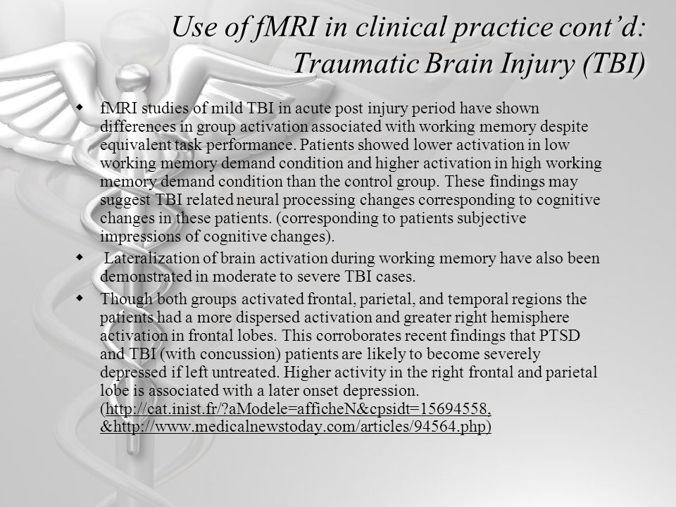 Use of fMRI in clinical practice cont'd: Traumatic Brain Injury (TBI)  fMRI studies of mild TBI in acute post injury period have shown differences in group activation associated with working memory despite equivalent task performance.