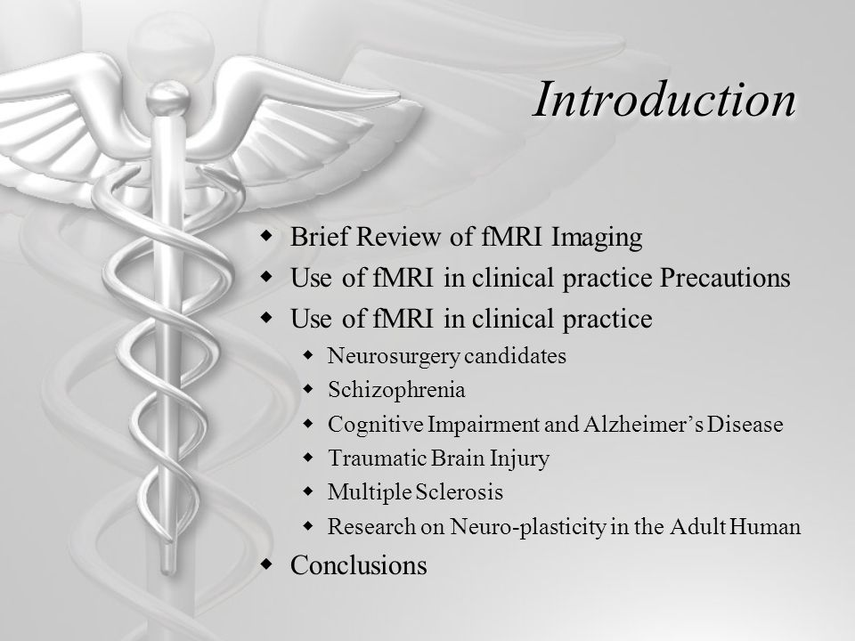 Introduction BB rief Review of fMRI Imaging UU se of fMRI in clinical practice Precautions UU se of fMRI in clinical practice NN eurosurgery candidates SS chizophrenia CC ognitive Impairment and Alzheimer's Disease TT raumatic Brain Injury MM ultiple Sclerosis RR esearch on Neuro-plasticity in the Adult Human CC onclusions