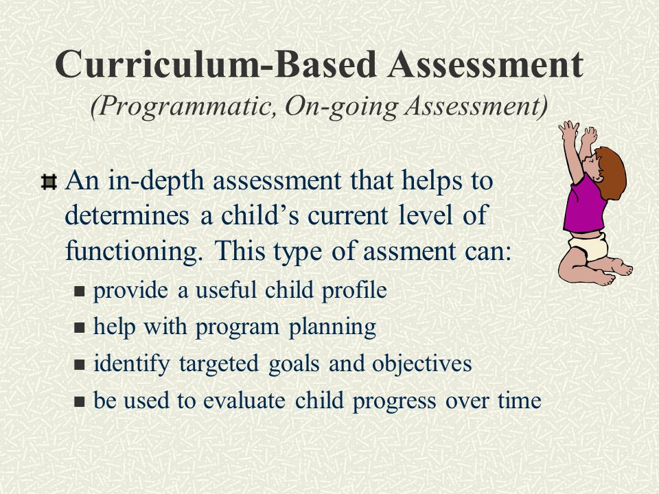 Curriculum-Based Assessment (Programmatic, On-going Assessment) An in-depth assessment that helps to determines a child's current level of functioning