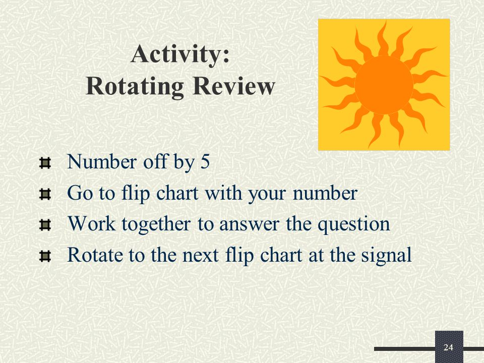 24 Activity: Rotating Review Number off by 5 Go to flip chart with your number Work together to answer the question Rotate to the next flip chart at t