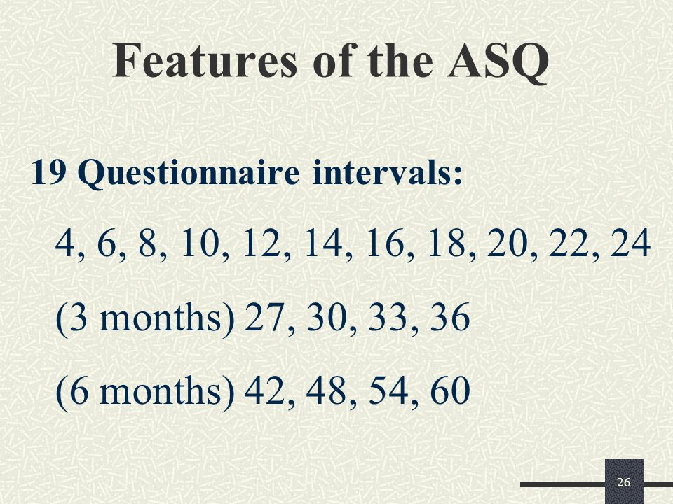 26 Features of the ASQ 19 Questionnaire intervals: 4, 6, 8, 10, 12, 14, 16, 18, 20, 22, 24 (3 months) 27, 30, 33, 36 (6 months) 42, 48, 54, 60