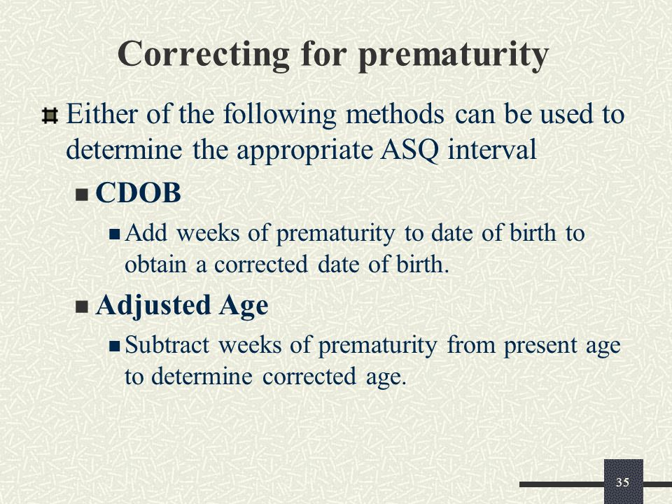 35 Correcting for prematurity Either of the following methods can be used to determine the appropriate ASQ interval CDOB Add weeks of prematurity to d
