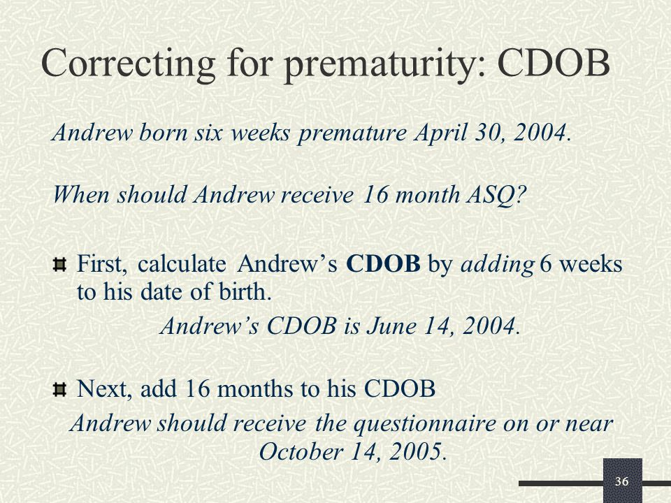 36 Correcting for prematurity: CDOB Andrew born six weeks premature April 30, 2004. When should Andrew receive 16 month ASQ? First, calculate Andrew's