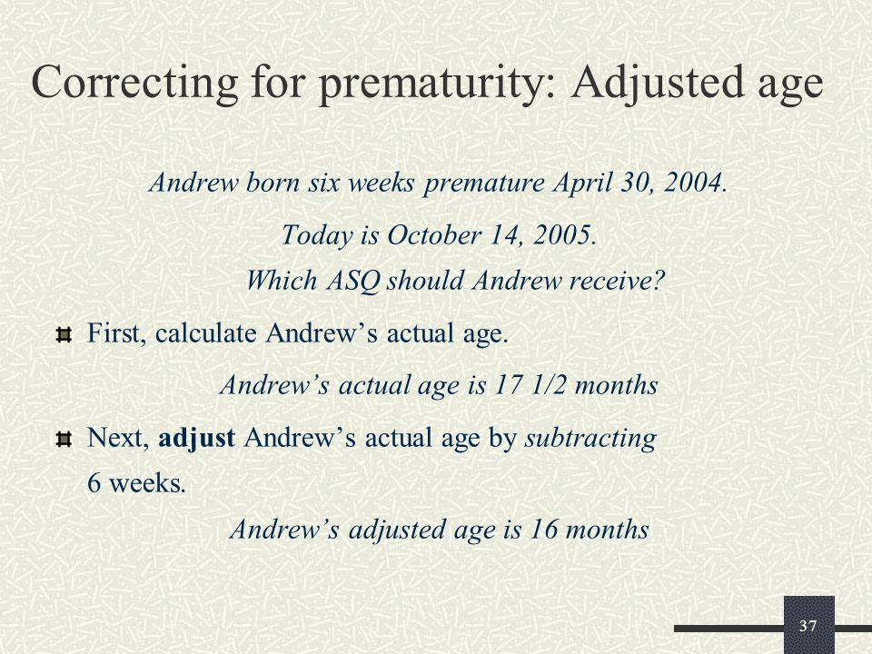 37 Correcting for prematurity: Adjusted age Andrew born six weeks premature April 30, 2004. Today is October 14, 2005. Which ASQ should Andrew receive