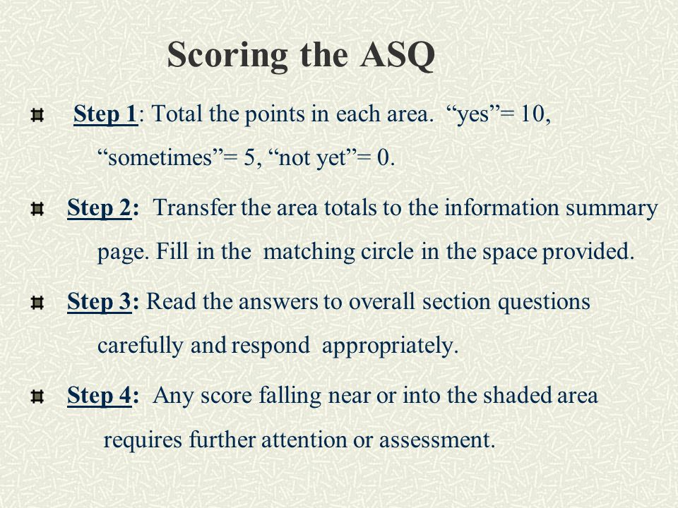 "Scoring the ASQ Step 1: Total the points in each area. ""yes""= 10, ""sometimes""= 5, ""not yet""= 0. Step 2: Transfer the area totals to the information su"