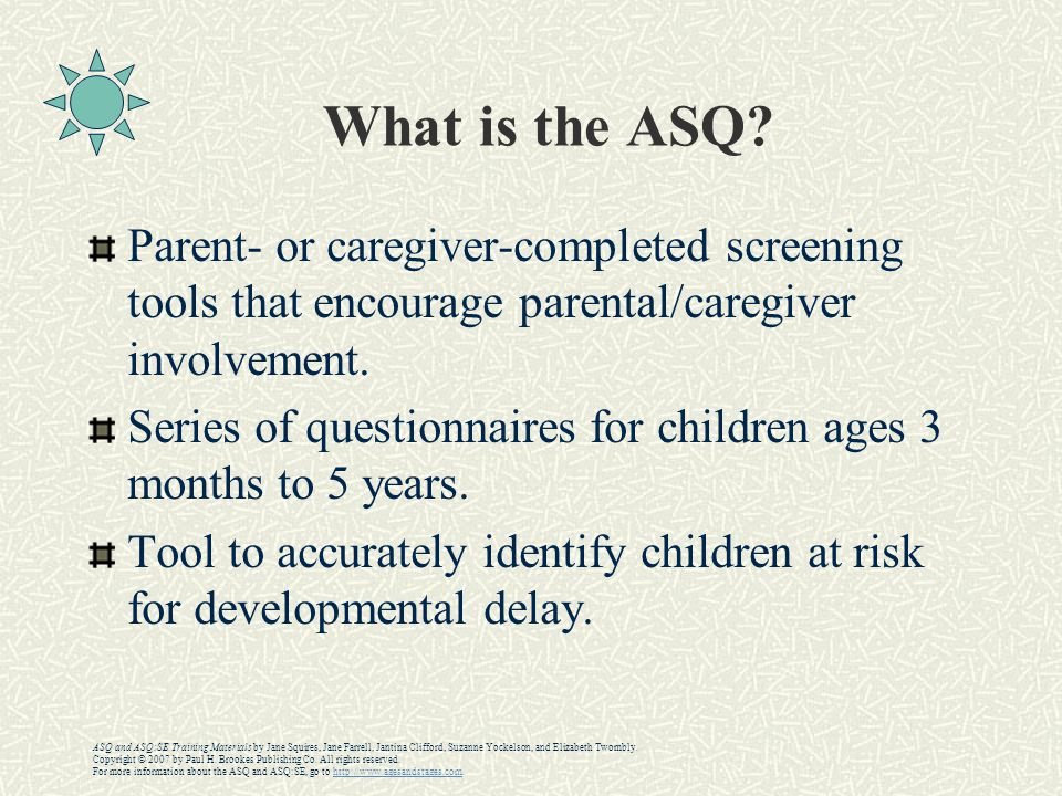 What is the ASQ? Parent- or caregiver-completed screening tools that encourage parental/caregiver involvement. Series of questionnaires for children a