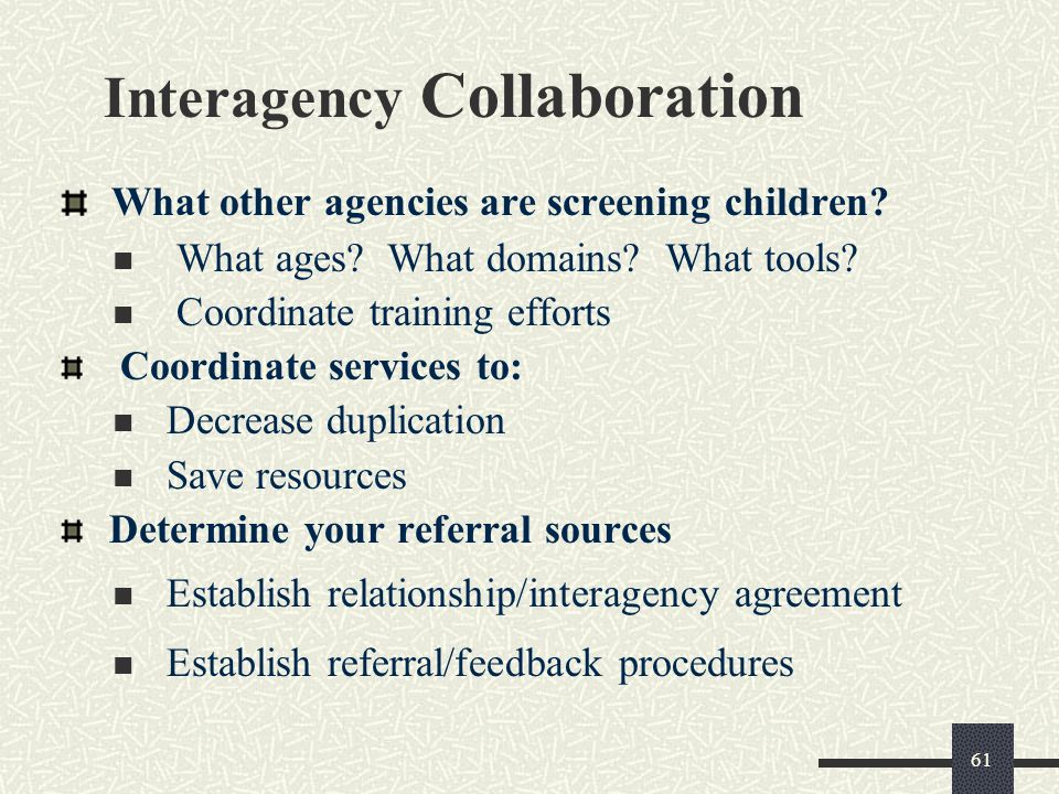 61 Interagency Collaboration What other agencies are screening children? What ages? What domains? What tools? Coordinate training efforts Coordinate s