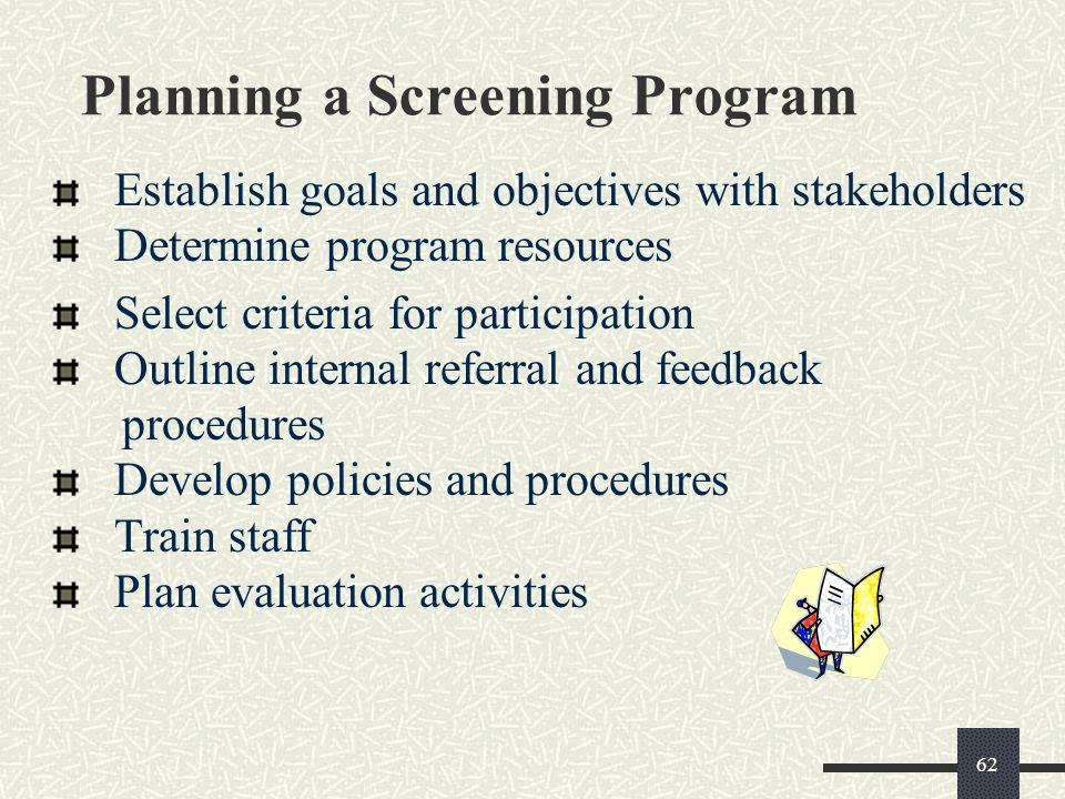 62 Planning a Screening Program Establish goals and objectives with stakeholders Determine program resources Select criteria for participation Outline