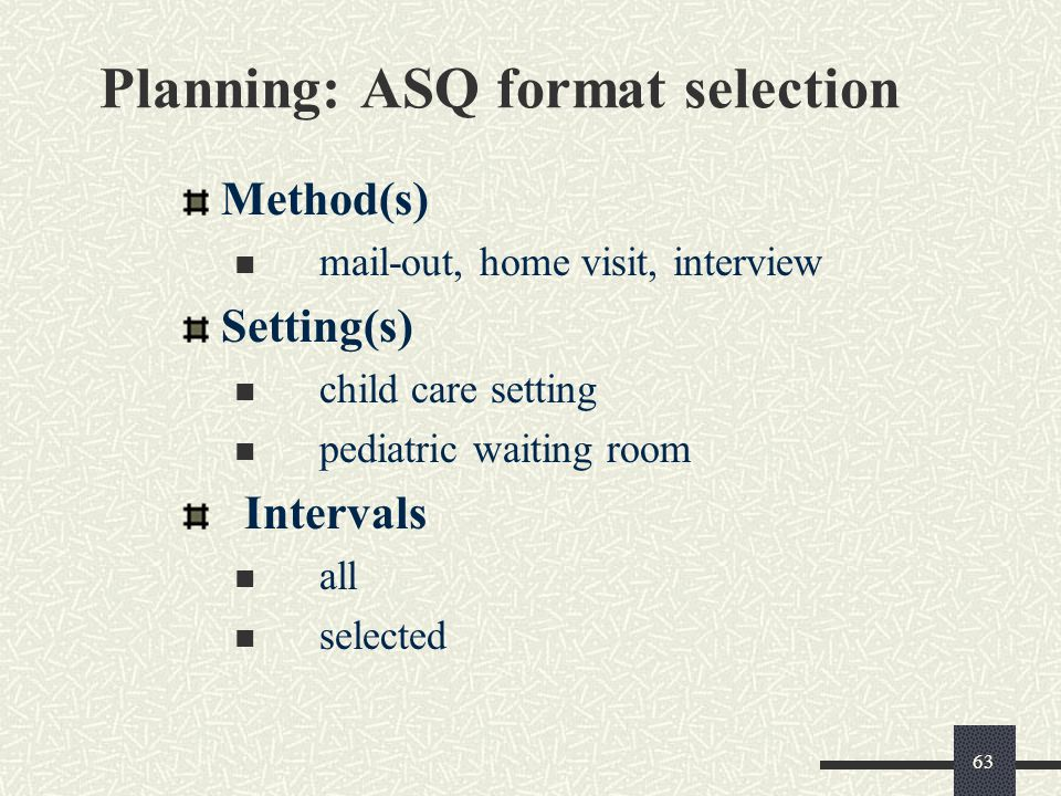 63 Planning: ASQ format selection Method(s) mail-out, home visit, interview Setting(s) child care setting pediatric waiting room Intervals all selecte