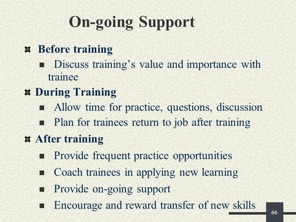 66 On-going Support Before training Discuss training's value and importance with trainee During Training Allow time for practice, questions, discussio
