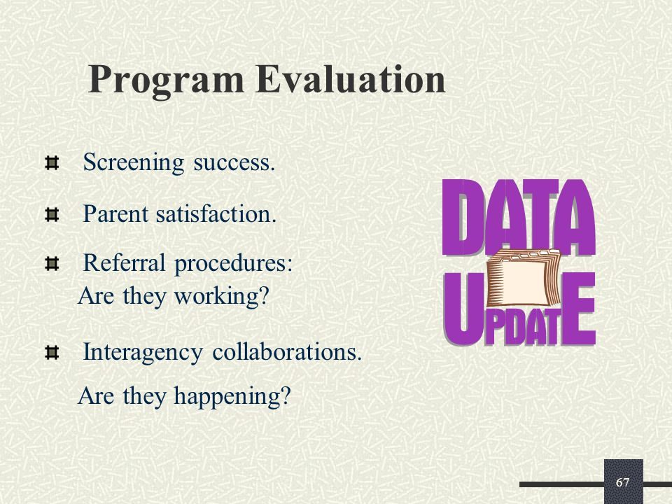 67 Program Evaluation Screening success. Parent satisfaction. Referral procedures: Are they working? Interagency collaborations. Are they happening?