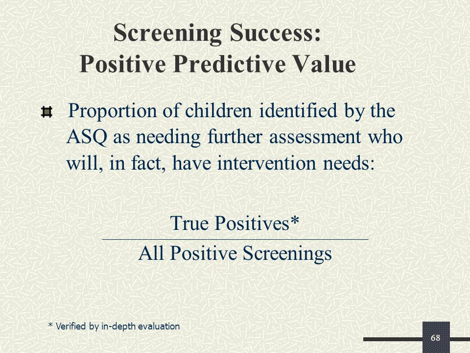 68 Screening Success: Positive Predictive Value Proportion of children identified by the ASQ as needing further assessment who will, in fact, have int