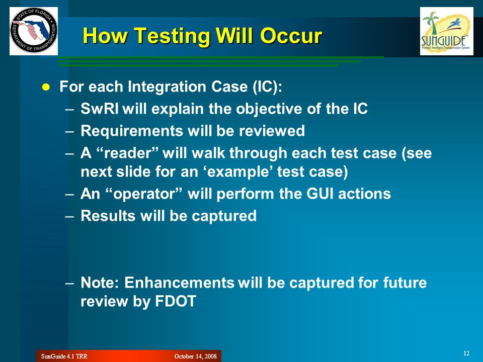 October 14, 2008SunGuide 4.1 TRR 12 How Testing Will Occur For each Integration Case (IC): –SwRI will explain the objective of the IC –Requirements will be reviewed –A reader will walk through each test case (see next slide for an 'example' test case) –An operator will perform the GUI actions –Results will be captured –Note: Enhancements will be captured for future review by FDOT