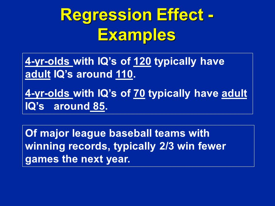 Regression Effect - Examples 4-yr-olds with IQ's of 120 typically have adult IQ's around 110.