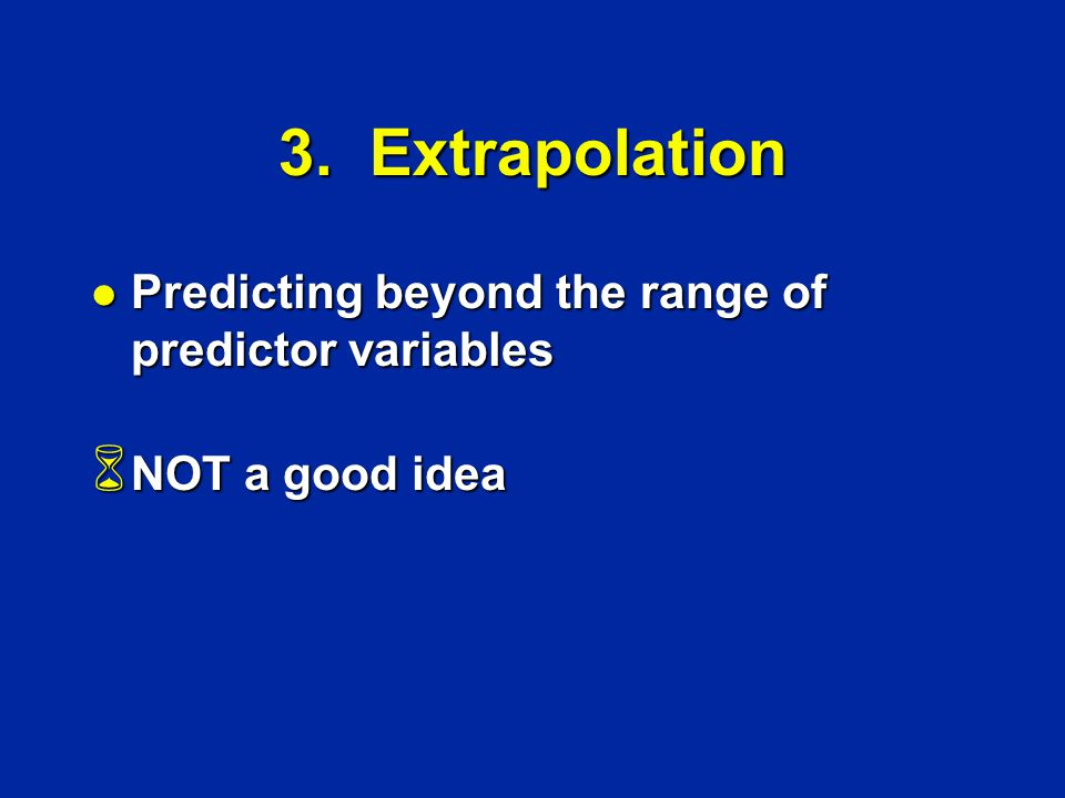 3. Extrapolation l Predicting beyond the range of predictor variables 6 NOT a good idea