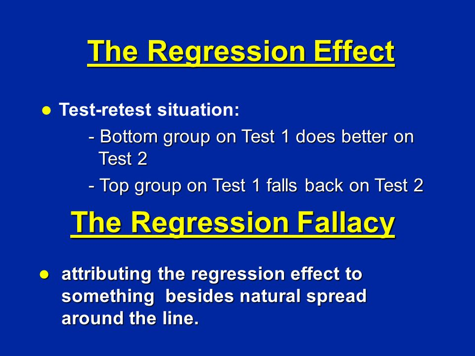 l Test-retest situation: - Bottom group on Test 1 does better on Test 2 - Top group on Test 1 falls back on Test 2 The Regression Fallacy l attributing the regression effect to something besides natural spread around the line.