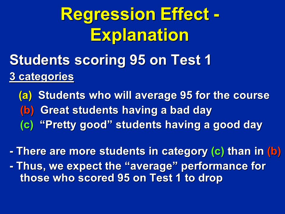 Regression Effect - Explanation Students scoring 95 on Test 1 3 categories (a) Students who will average 95 for the course (a) Students who will average 95 for the course (b) Great students having a bad day (c) Pretty good students having a good day - There are more students in category (c) than in (b) - Thus, we expect the average performance for those who scored 95 on Test 1 to drop