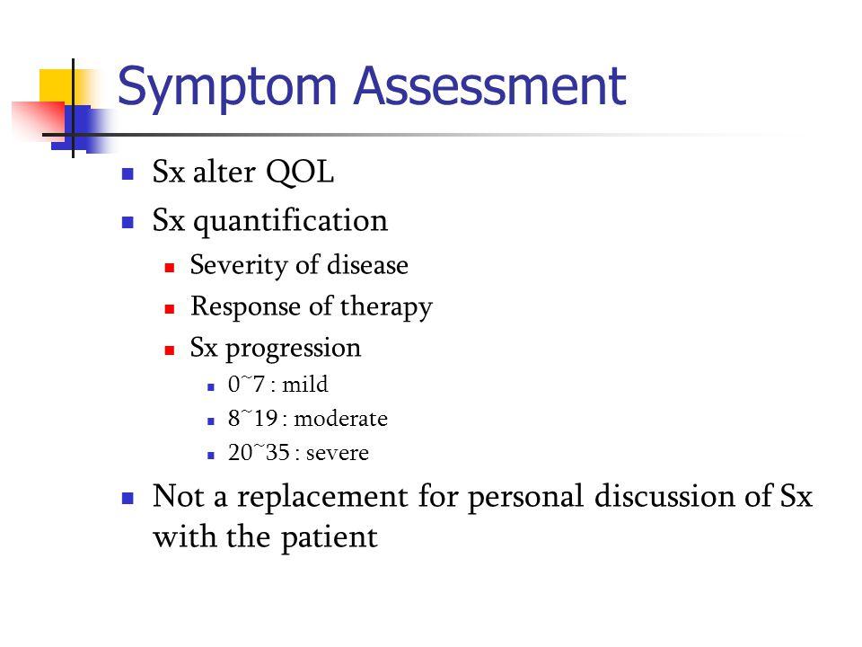 Symptom Assessment Sx alter QOL Sx quantification Severity of disease Response of therapy Sx progression 0~7 : mild 8~19 : moderate 20~35 : severe Not