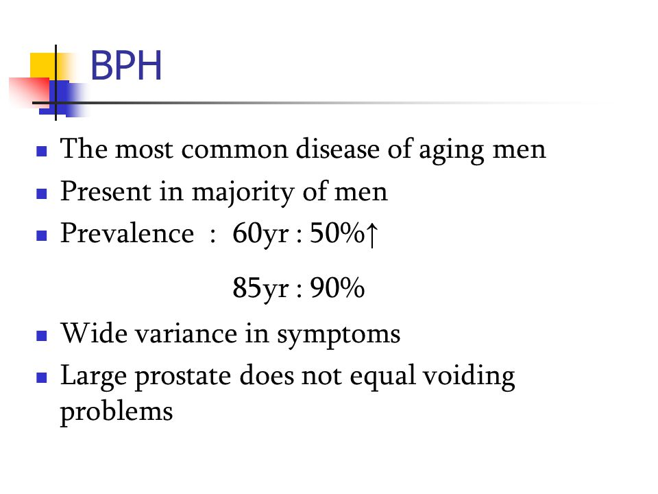 BPH The most common disease of aging men Present in majority of men Prevalence : 60yr : 50% ↑ 85yr : 90% Wide variance in symptoms Large prostate does