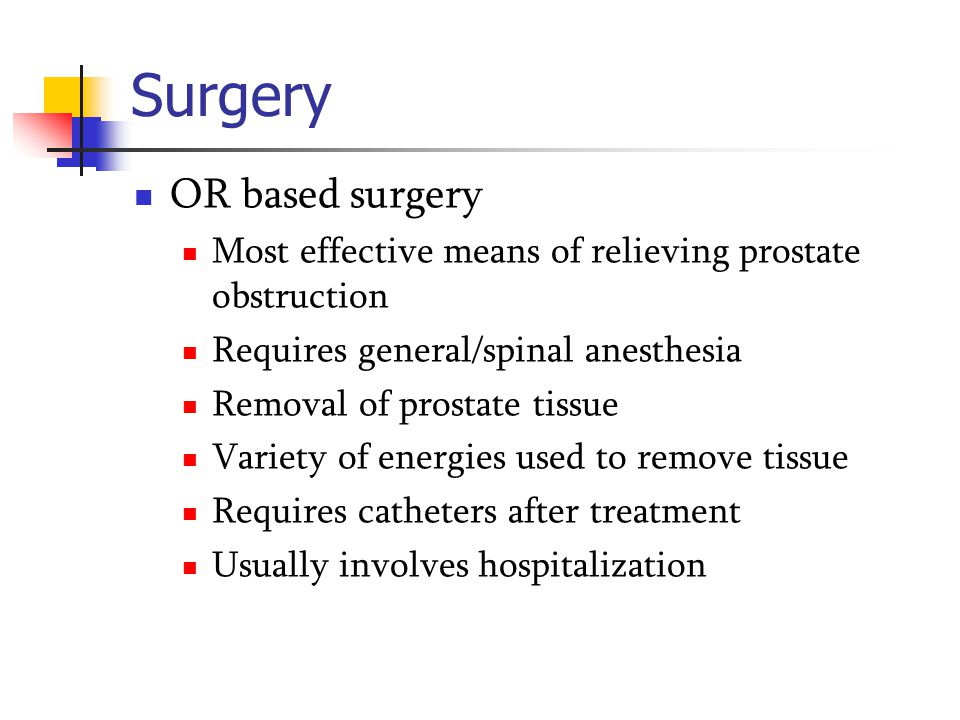 Surgery OR based surgery Most effective means of relieving prostate obstruction Requires general/spinal anesthesia Removal of prostate tissue Variety