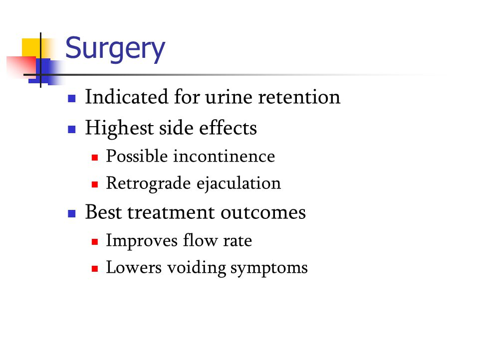 Surgery Indicated for urine retention Highest side effects Possible incontinence Retrograde ejaculation Best treatment outcomes Improves flow rate Low
