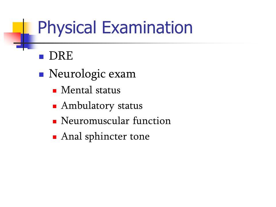 Physical Examination DRE Neurologic exam Mental status Ambulatory status Neuromuscular function Anal sphincter tone