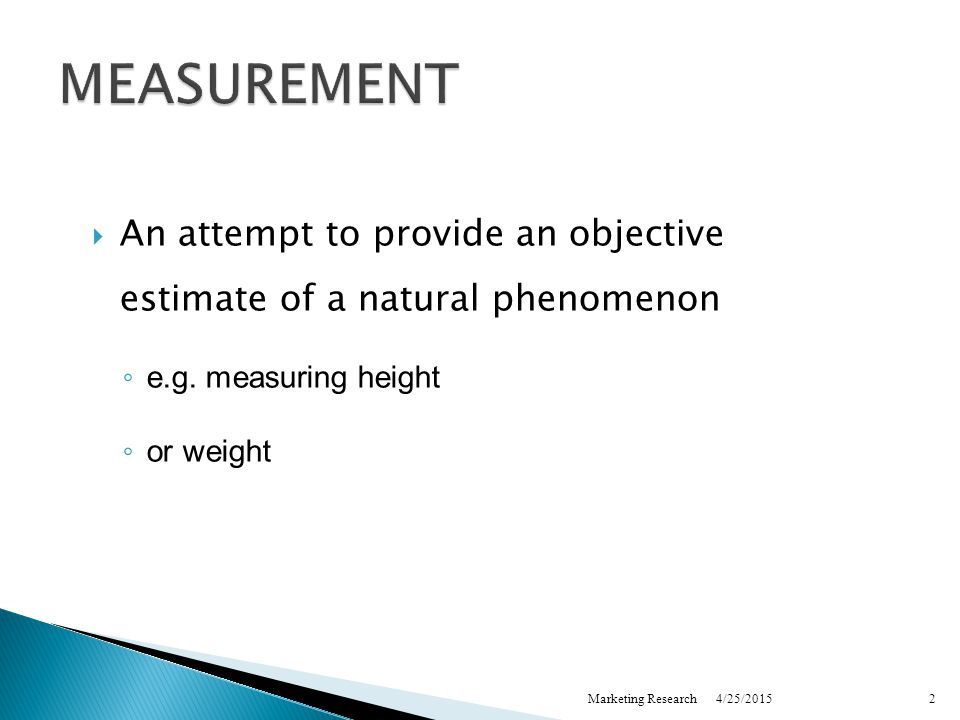 4/25/2015Marketing Research2 MEASUREMENT  An attempt to provide an objective estimate of a natural phenomenon ◦ e.g.