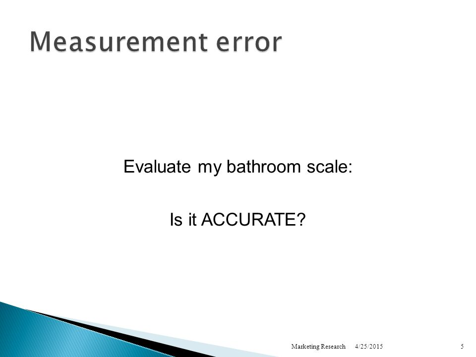 4/25/2015Marketing Research5 Measurement error Evaluate my bathroom scale: Is it ACCURATE