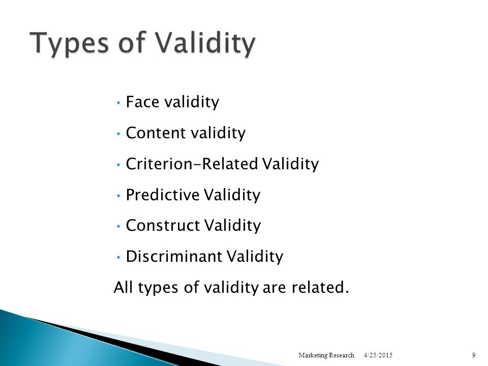 4/25/2015Marketing Research9 Types of Validity Face validity Content validity Criterion-Related Validity Predictive Validity Construct Validity Discriminant Validity All types of validity are related.