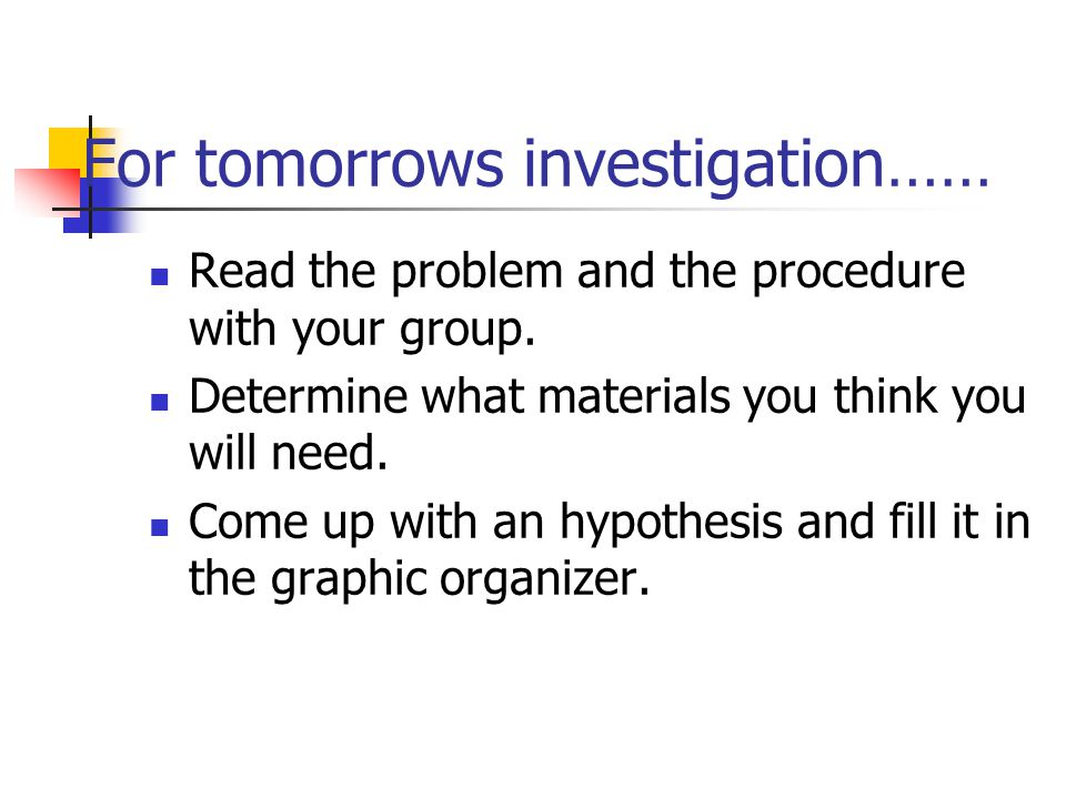 For tomorrows investigation…… Read the problem and the procedure with your group. Determine what materials you think you will need. Come up with an hy