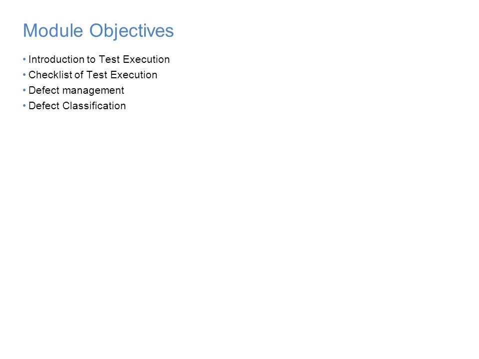 2 Module Objectives Introduction to Test Execution Checklist of Test Execution Defect management Defect Classification