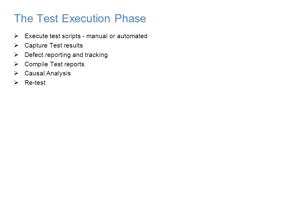 The Test Execution Phase  Execute test scripts - manual or automated  Capture Test results  Defect reporting and tracking  Compile Test reports  Causal Analysis  Re-test
